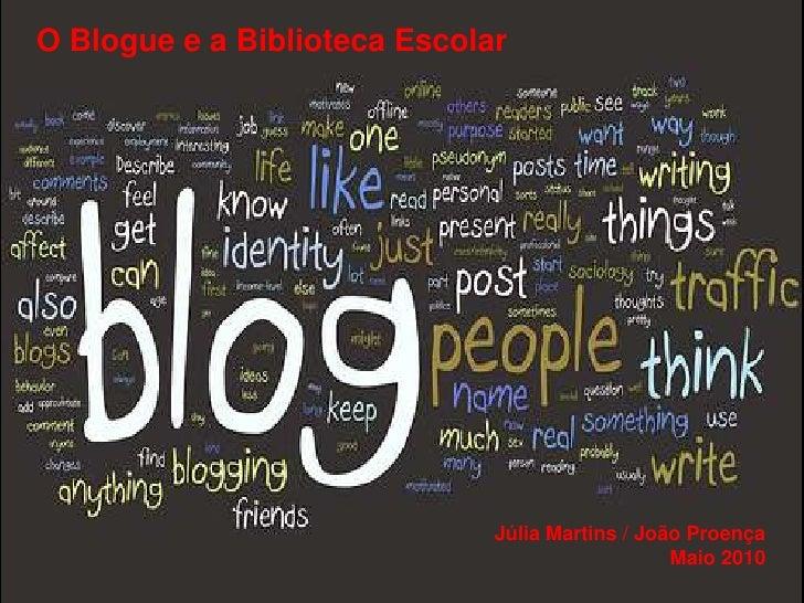 O Blogue e a Biblioteca Escolar<br />Júlia Martins / João Proença <br />Maio 2010<br />