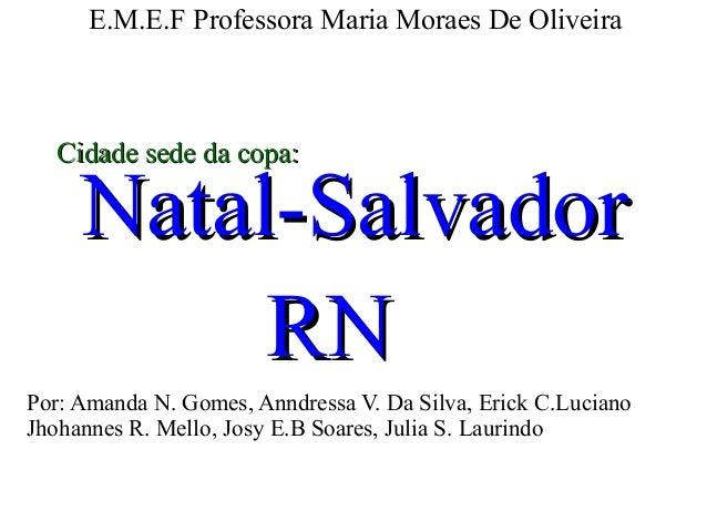 E.M.E.F Professora Maria Moraes De Oliveira Natal-SalvadorNatal-Salvador RNRN Cidade sede da copa:Cidade sede da copa: Por...