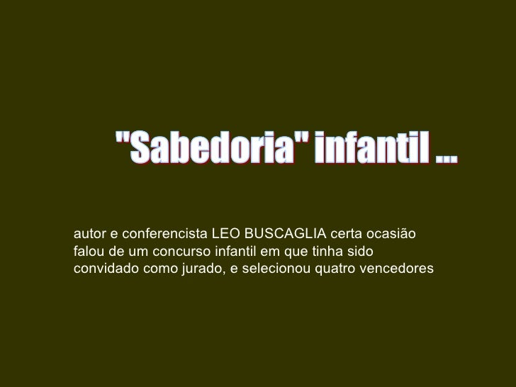 autor e conferencista LEO BUSCAGLIA certa ocasião falou de um concurso infantil em que tinha sido convidado como jurado, e...