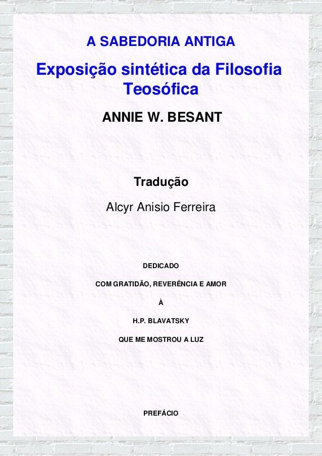 A SABEDORIA ANTIGA Exposição sintética da Filosofia Teosófica ANNIE W. BESANT Tradução Alcyr Anisio Ferreira DEDICADO COM ...