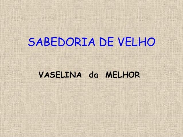 SABEDORIA DE VELHOVASELINA da MELHOR