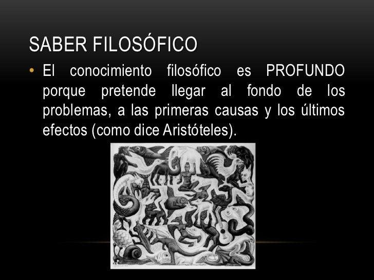 Saber FILOSÓFICO<br />El conocimiento filosófico es PROFUNDO porque pretende llegar al fondo de los problemas, a las prime...