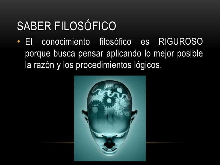 Saber FILOSÓFICO<br />El conocimiento filosófico es RIGUROSO porque busca pensar aplicando lo mejor posible la razón y los...