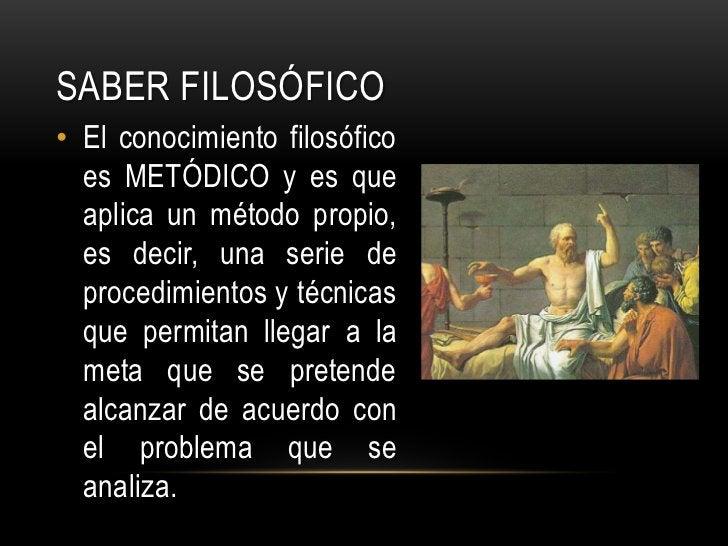 Saber FILOSÓFICO<br />El conocimiento filosófico es METÓDICO y es que aplica un método propio, es decir, una serie de proc...