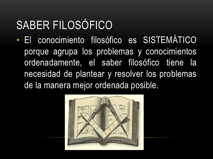 Saber FILOSÓFICO<br />El conocimiento filosófico es SISTEMÁTICO porque agrupa los problemas y conocimientos ordenadamente,...