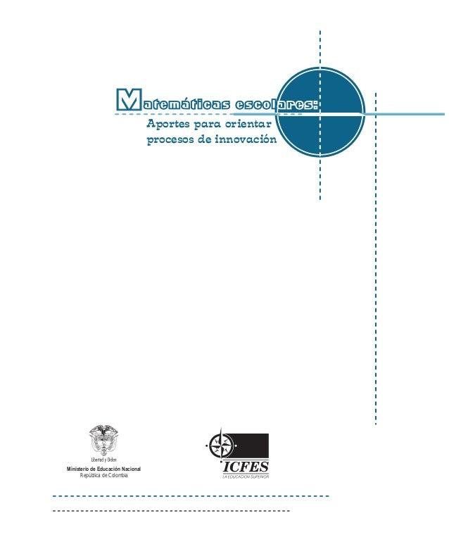 Matemáticas escolares:  Aportes para orientar  procesos de innovación  Ministerio de Educación Nacional  República de Colo...