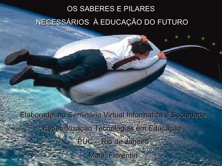 OS SABERES E PILARES NECESSÁRIOS  À EDUCAÇÃO DO FUTURO Elaborado  no Seminário Virtual Informática e Sociedade Especializa...