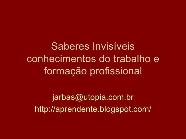Saberes Invisíveis conhecimentos do trabalho e formação profissional [email_address] http://aprendente.blogspot.com/