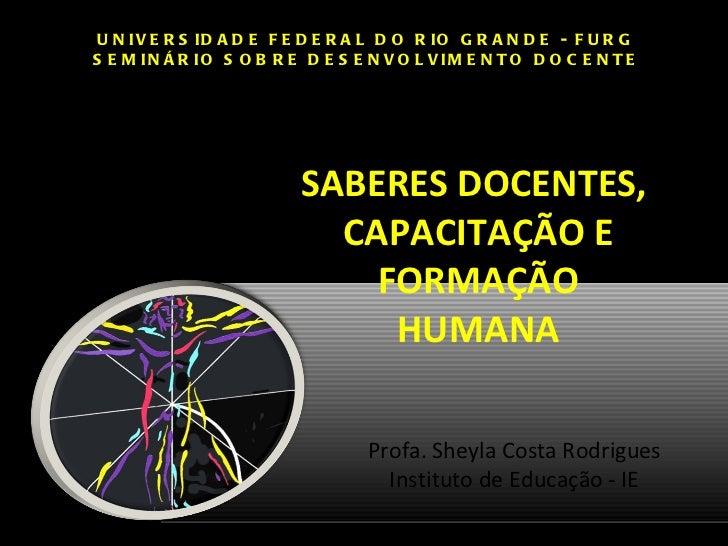 SABERES DOCENTES,  CAPACITAÇÃO E FORMAÇÃO HUMANA UNIVERSIDADE FEDERAL DO RIO GRANDE - FURG SEMINÁRIO SOBRE DESENVOLVIMENTO...