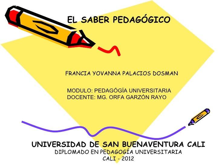 EL SABER PEDAGÓGICO       FRANCIA YOVANNA PALACIOS DOSMAN       MODULO: PEDAGÓGÍA UNIVERSITARIA       DOCENTE: MG. ORFA GA...