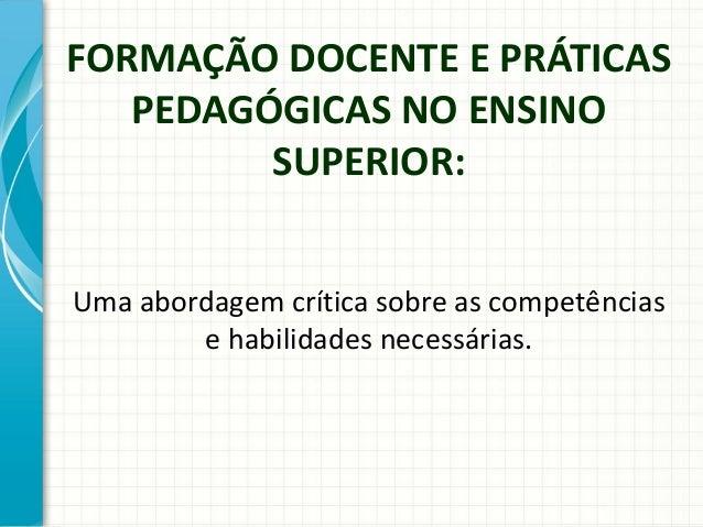 FORMAÇÃO DOCENTE E PRÁTICAS PEDAGÓGICAS NO ENSINO SUPERIOR: Uma abordagem crítica sobre as competências e habilidades nece...