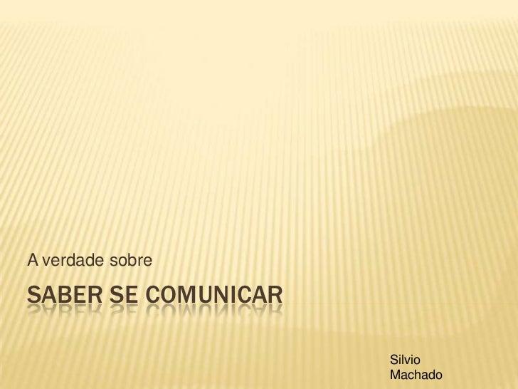 Saber se comunicar<br />A verdade sobre<br />Silvio Machado<br />