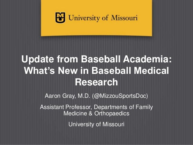 Update from Baseball Academia: What's New in Baseball Medical Research Aaron Gray, M.D. (@MizzouSportsDoc) Assistant Profe...