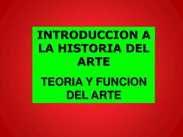 INTRODUCCION ALA HISTORIA DEL      ARTETEORIA Y FUNCION   DEL ARTE