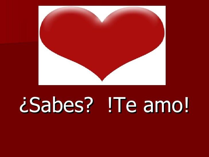 ¿Sabes?  !Te amo!