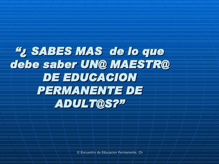 """"""" ¿ SABES MAS  de lo que debe saber UN@ MAESTR@ DE EDUCACION PERMANENTE DE ADULT@S?"""""""