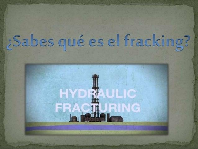  ¿Qué es el Fracking?  Beneficios del Fracking.  Consecuencias socio-ambientales.  Situación en España.  Reacción soc...