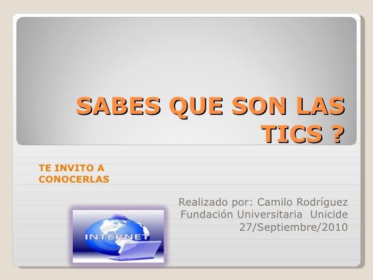 SABES QUE SON LAS TICS ? Realizado por: Camilo Rodríguez  Fundación Universitaria  Unicide  27/Septiembre/2010   TE INVIT...