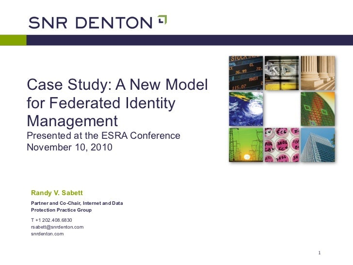 Case Study: A New Modelfor Federated IdentityManagementPresented at the ESRA ConferenceNovember 10, 2010Randy V. SabettPar...