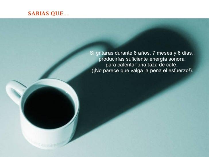 Si gritaras durante 8 años, 7 meses y 6 días,  producirías suficiente energía sonora  para calentar una taza de café.  (¡N...