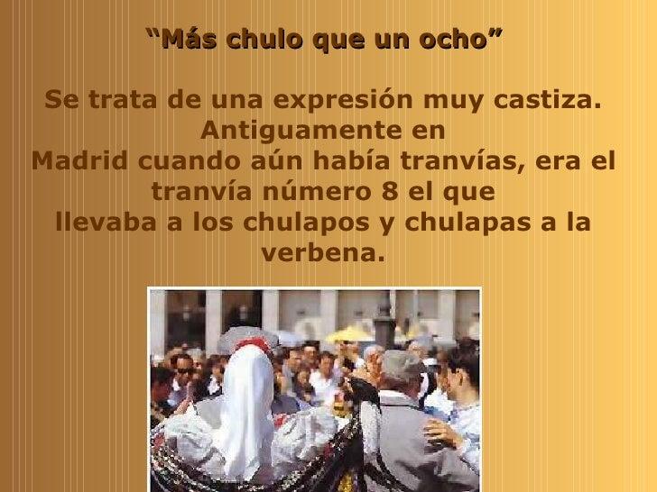 """"""" Más chulo que un ocho"""" Se trata de una expresión muy castiza. Antiguamente en Madrid cuando aún había tranvías, era el t..."""