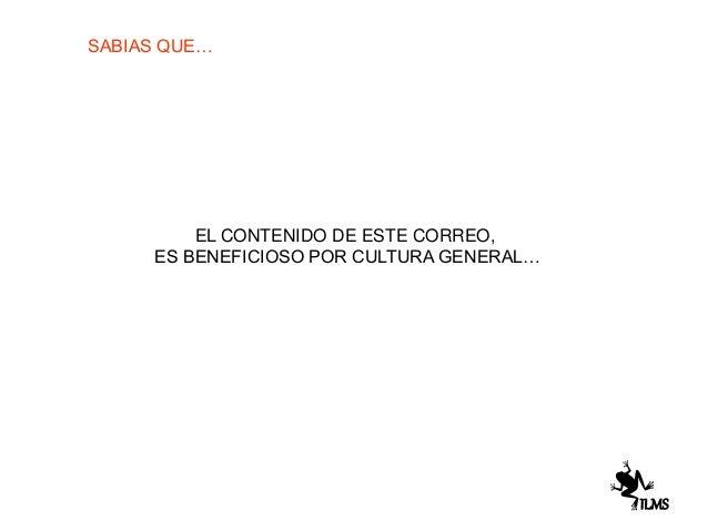 SABIAS QUE… EL CONTENIDO DE ESTE CORREO, ES BENEFICIOSO POR CULTURA GENERAL… ILMS