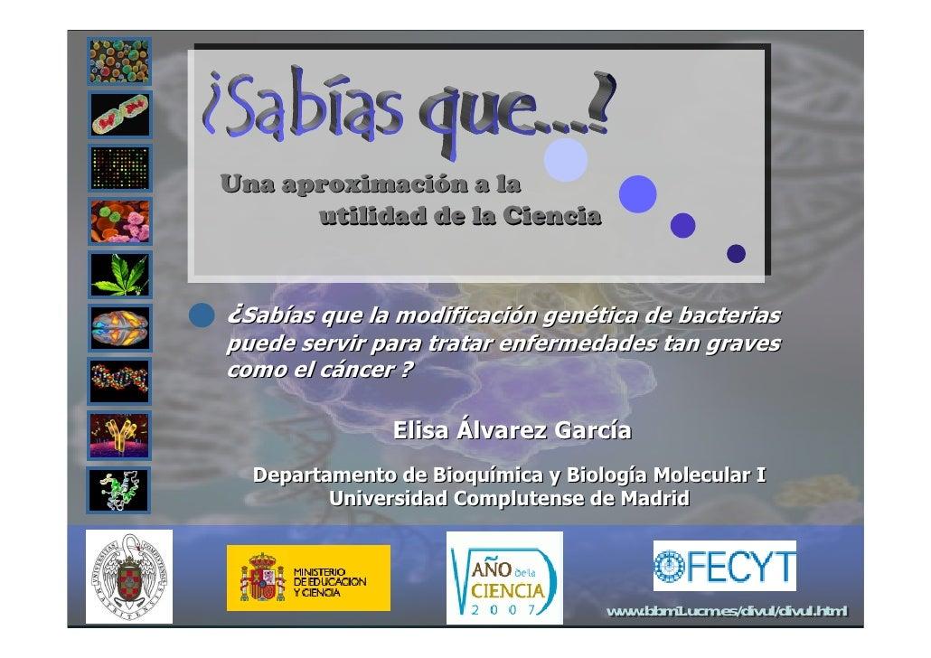 Una aproximación a la       utilidad de la Ciencia   ¿Sabías que la modificación genética de bacterias puede servir para t...