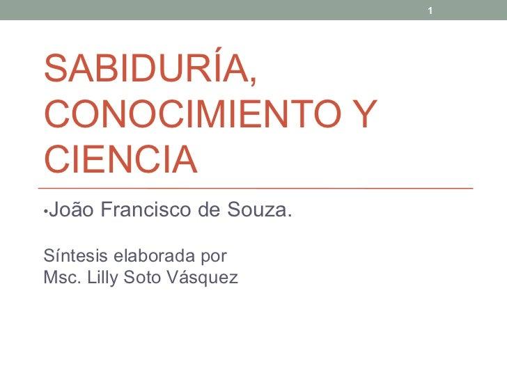 SABIDURÍA, CONOCIMIENTO Y CIENCIA • João Francisco de Souza. Síntesis elaborada por Msc. Lilly Soto Vásquez