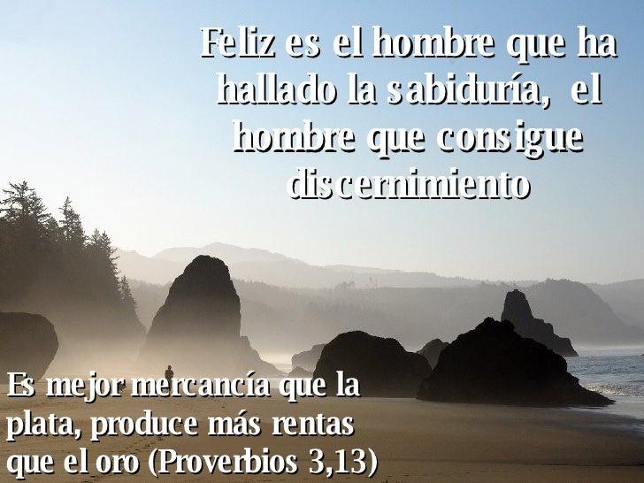 Feliz es el hombre que ha hallado la sabiduría,  el hombre que consigue discernimiento Es mejor mercancía que la plata, pr...
