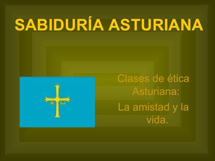 SABIDURÍA ASTURIANA <ul><li>Clases de ética Asturiana:  </li></ul><ul><li>La amistad y la vida. </li></ul>