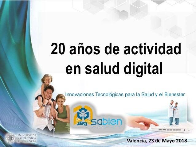 Innovaciones Tecnológicas para la Salud y el Bienestar Valencia, 23 de Mayo 2018 20 años de actividad en salud digital