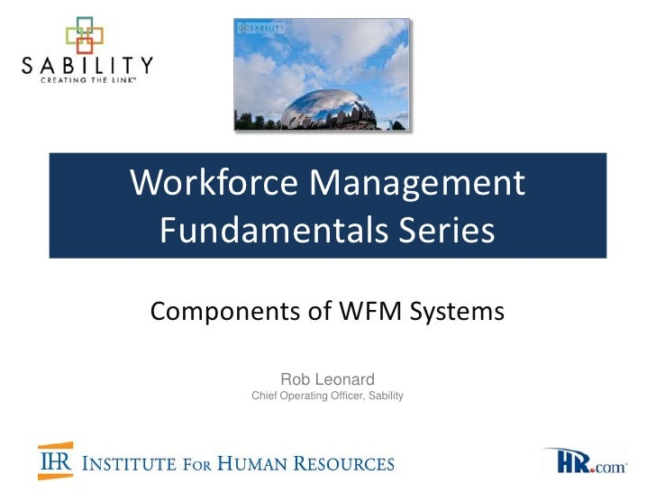 Workforce Management Fundamentals Series Components of WFM Systems              Rob Leonard        Chief Operating Officer...
