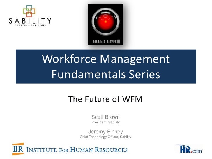 Workforce Management Fundamentals Series    The Future of WFM             Scott Brown             President, Sability     ...