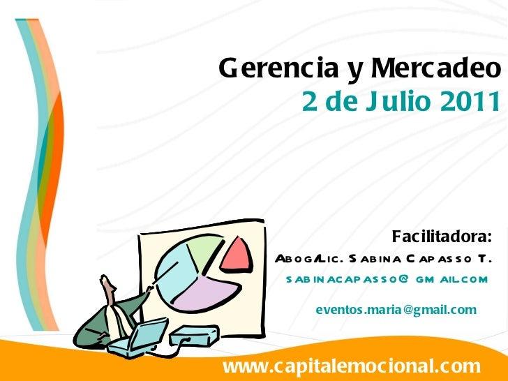 www.capitalemocional.com Gerencia y Mercadeo 2 de Julio 2011 Facilitadora: Abog/Lic. Sabina Capasso T. [email_address] [em...