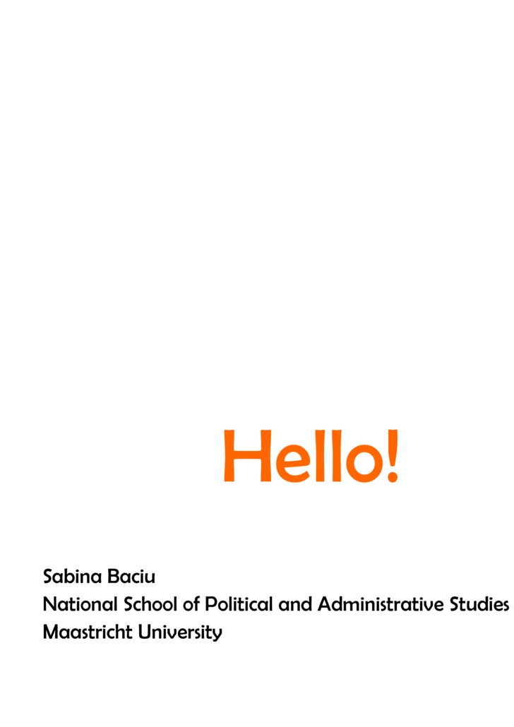 Hello! Sabina Baciu National School of Political and Administrative Studies Maastricht University