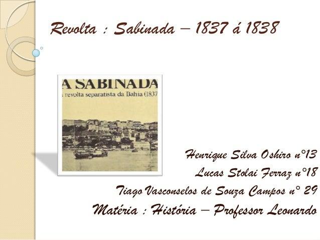 Revolta : Sabinada – 1837 á 1838                       Henrique Silva Oshiro n°13                          Lucas Stolai Fe...