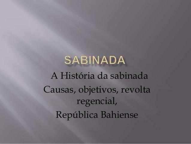 A História da sabinada Causas, objetivos, revolta regencial, República Bahiense