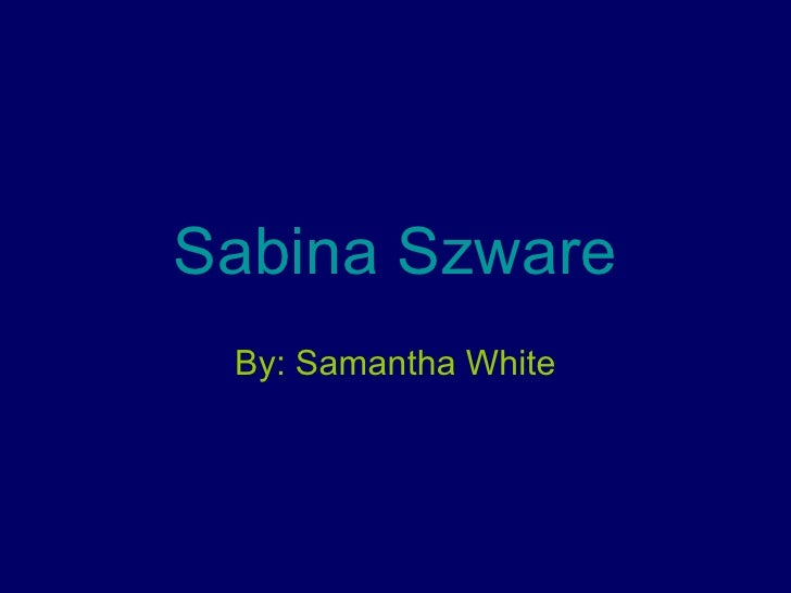 Sabina Szware By: Samantha White