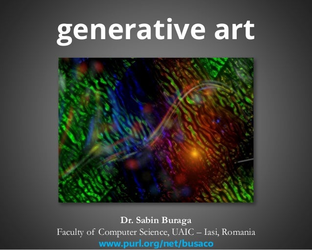 generative art  Dr. Sabin Buraga  Faculty of Computer Science, UAIC – Iasi, Romania  www.purl.org/net/busaco