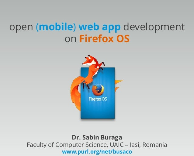 open (mobile) web app development on Firefox OS  Dr. Sabin Buraga Faculty of Computer Science, UAIC – Iasi, Romania www.pu...