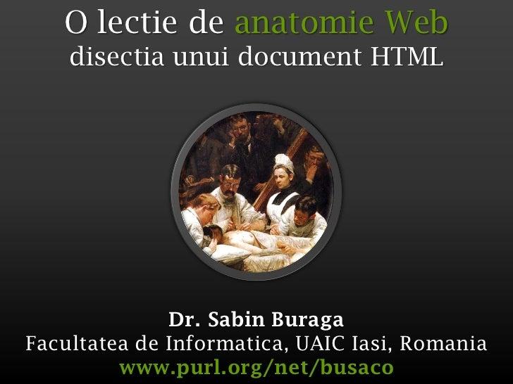 O lectie de anatomie Web    disectia unui document HTML              Dr. Sabin BuragaFacultatea de Informatica, UAIC Iasi,...