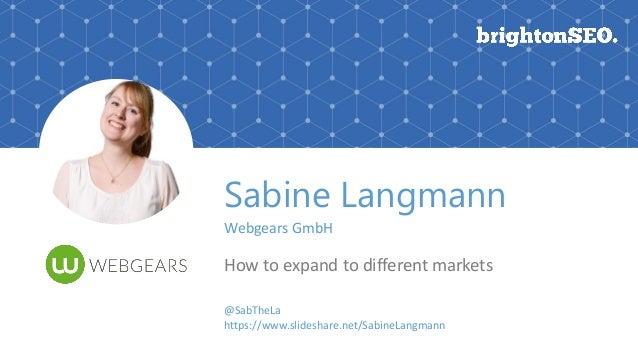 Sabine Langmann Webgears GmbH How to expand to different markets @SabTheLa https://www.slideshare.net/SabineLangmann