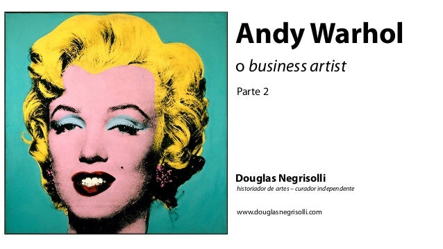 Andy Warholo business artistParte 2Douglas Negrisollihistoriador de artes – curador independentewww.douglasnegrisolli.com