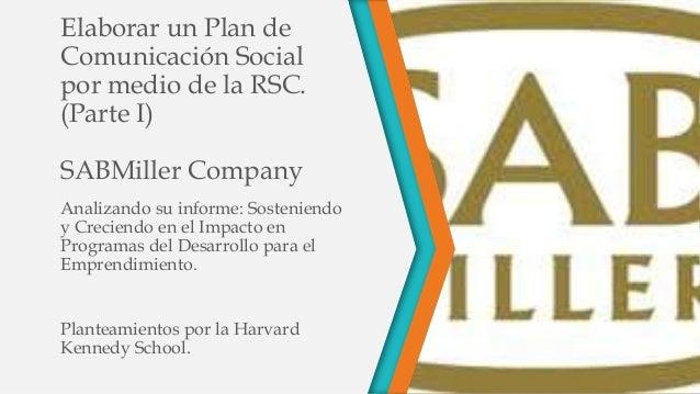 Elaborar un Plan de Comunicación Social por medio de la RSC. (Parte I) SABMiller Company Analizando su informe: Sosteniend...
