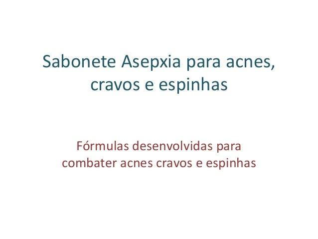 Sabonete Asepxia para acnes, cravos e espinhas Fórmulas desenvolvidas para combater acnes cravos e espinhas
