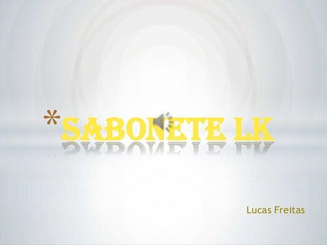 *Sabonete LK          Lucas Freitas