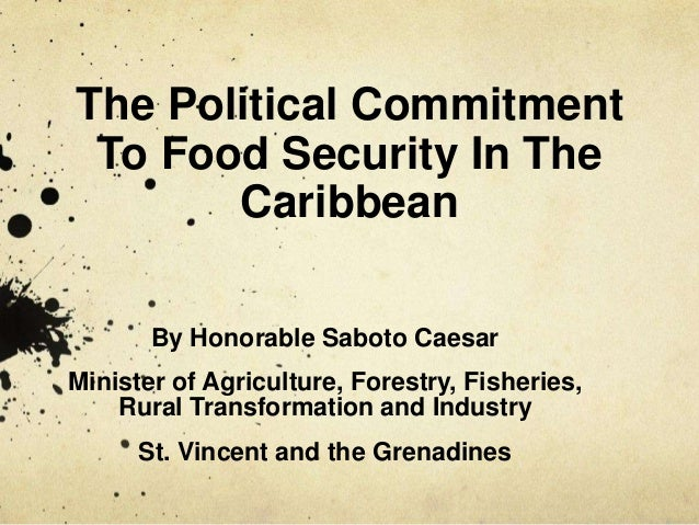 The Political Commitment To Food Security In The Caribbean By Honorable Saboto Caesar Minister of Agriculture, Forestry, F...