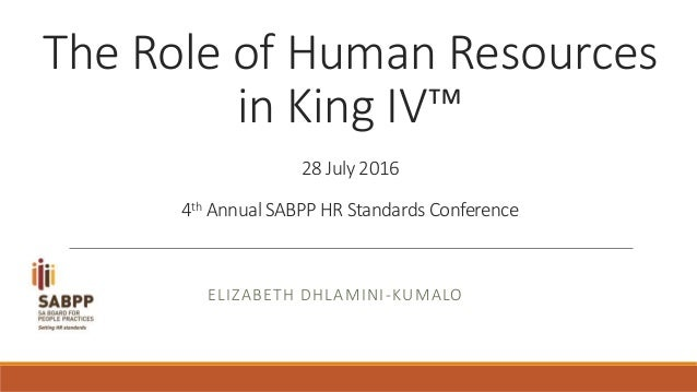 The Role of Human Resources in King IV™ 28 July 2016 4th Annual SABPP HR Standards Conference ELIZABETH DHLAMINI-KUMALO