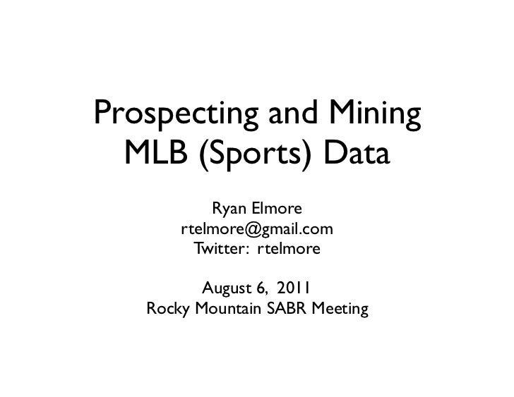 Prospecting and Mining  MLB (Sports) Data           Ryan Elmore       rtelmore@gmail.com         Twitter: rtelmore        ...
