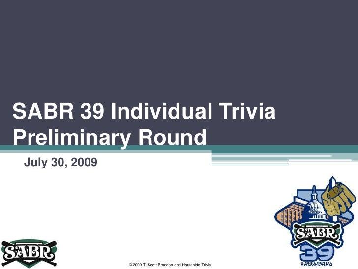 SABR 39 Individual Trivia Preliminary Round<br />July 30, 2009<br />© 2009 T. Scott Brandon and Horsehide Trivia<br />
